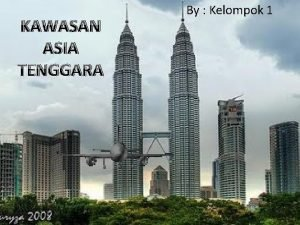 KAWASAN ASIA TENGGARA By Kelompok 1 KAWASAN ASIA
