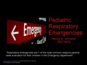Pediatric Respiratory Emergencies Nancy A Johnson RRTNPS Respiratory
