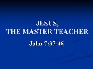 JESUS THE MASTER TEACHER John 7 37 46
