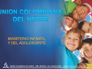 UNION COLOMBIANA DEL NORTE MINISTERIO INFANTIL Y DEL
