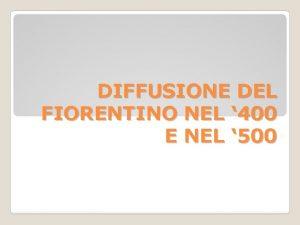 DIFFUSIONE DEL FIORENTINO NEL 400 E NEL 500