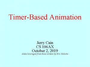 TimerBased Animation Jerry Cain CS 106 AX October