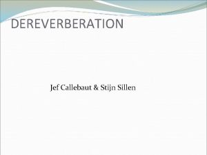 DEREVERBERATION Jef Callebaut Stijn Sillen INHOUD Wat is