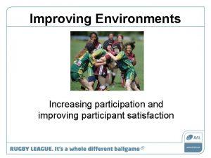Improving Environments Increasing participation and improving participant satisfaction