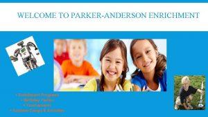 WELCOME TO PARKERANDERSON ENRICHMENT Enrichment Programs Birthday Parties