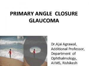 PRIMARY ANGLE CLOSURE GLAUCOMA Dr Ajai Agrawal Additional