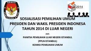 SOSIALISASI PEMILIHAN UMUM PRESIDEN DAN WAKIL PRESIDEN INDONESA