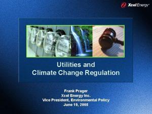 Utilities and Climate Change Regulation Frank Prager Xcel