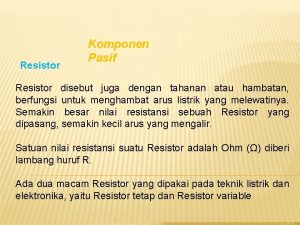 Resistor Komponen Pasif Resistor disebut juga dengan tahanan