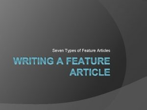 Seven Types of Feature Articles WRITING A FEATURE