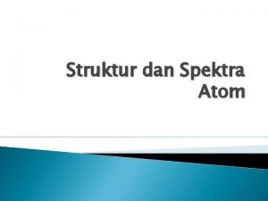 Struktur dan Spektra Atom Struktur dan Spektra Atom