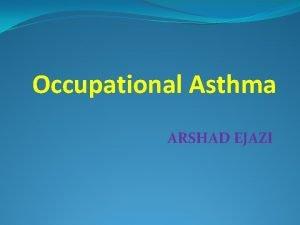 Occupational Asthma ARSHAD EJAZI Occupational asthma Definition Occupational