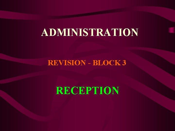 ADMINISTRATION REVISION BLOCK 3 RECEPTION RECEPTION Reception is