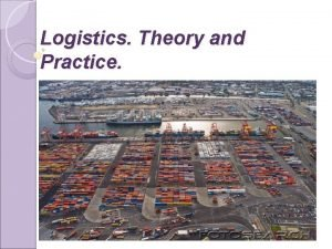 Logistics Theory and Practice Logistics is the art