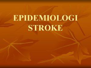 EPIDEMIOLOGI STROKE DEFINISI STROKE adalah kerusakan jaringan otak
