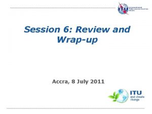 Session 6 Review and Wrapup Accra 8 July