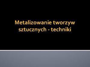 Metalizowanie tworzyw sztucznych techniki Wstp Techniki metalizowania s