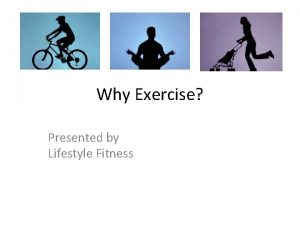 Why Exercise Presented by Lifestyle Fitness What Ongoing