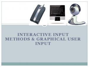 INTERACTIVE INPUT METHODS GRAPHICAL USER INPUT Learning Outcomes
