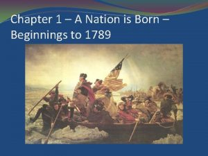 Chapter 1 A Nation is Born Beginnings to