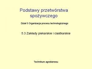 Podstawy przetwrstwa spoywczego Dzia 5 Organizacja procesu technologicznego