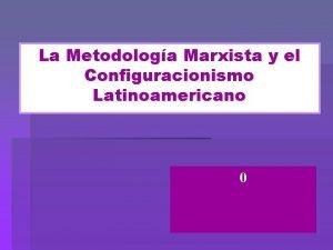 La Metodologa Marxista y el Configuracionismo Latinoamericano 0