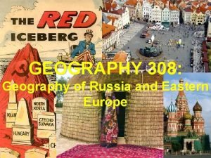 GEOGRAPHY 308 Geography of Russia and Eastern Europe