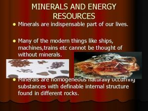 MINERALS AND ENERGY RESOURCES l Minerals are indispensable