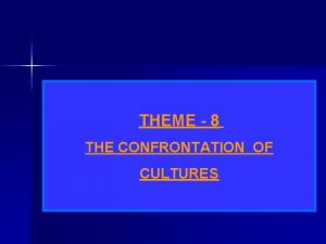 THEME 8 THE CONFRONTATION OF CULTURES INTRODUCTION This