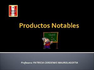 Productos Notables Profesora PATRICIA CRDENAS MAUROLAGOITIA Definicin de
