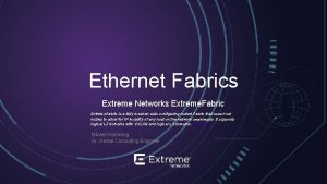 Ethernet Fabrics Extreme Networks Extreme Fabric is a