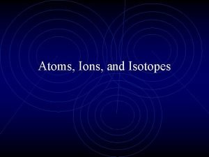 Atoms Ions and Isotopes Quick Review Atoms are