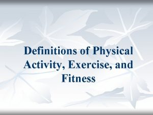Definitions of Physical Activity Exercise and Fitness Physical