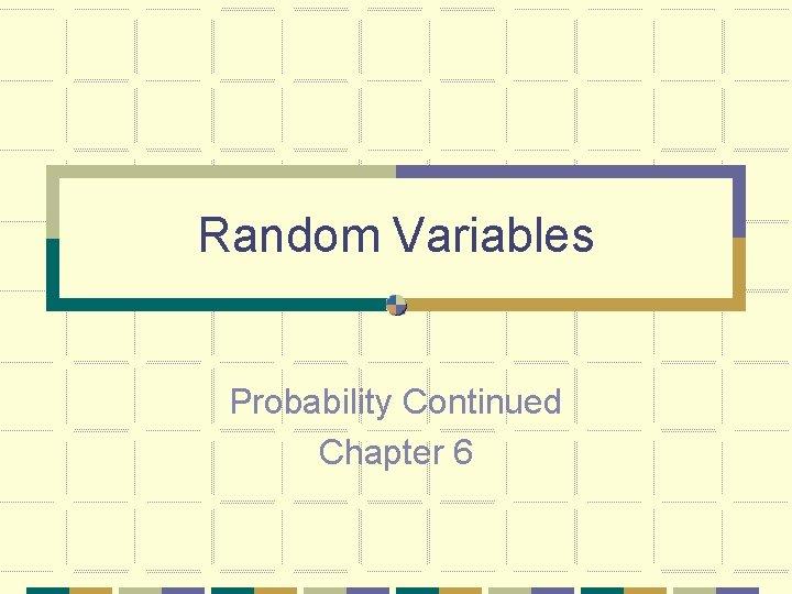 Random Variables Probability Continued Chapter 6 Random Variables