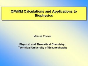 QMMM Calculations and Applications to Biophysics Marcus Elstner