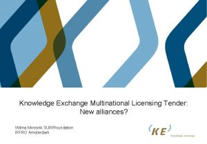 Knowledge Exchange Multinational Licensing Tender New alliances Wilma
