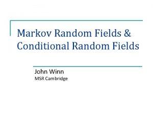 Markov Random Fields Conditional Random Fields John Winn