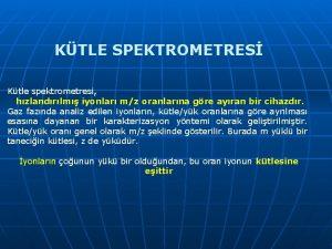 KTLE SPEKTROMETRES Ktle spektrometresi hzlandrlm iyonlar mz oranlarna