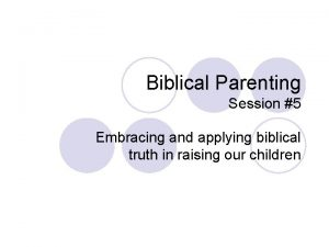 Biblical Parenting Session 5 Embracing and applying biblical