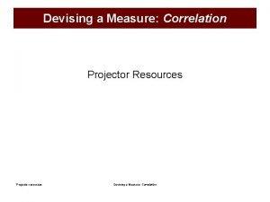 Devising a Measure Correlation Projector Resources Projector resources