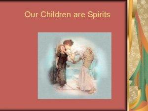 Our Children are Spirits Our Children are Spirits