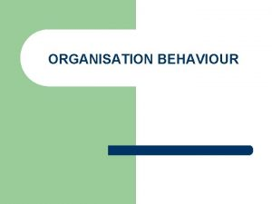 ORGANISATION BEHAVIOUR ORGANISATION BEHAVIOUR Organisation Behaviour is concerned