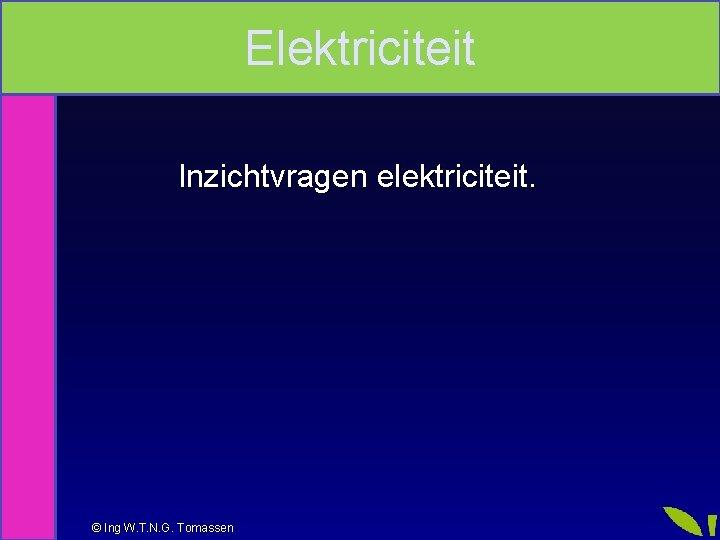 Elektriciteit Inzichtvragen elektriciteit Ing W T N G
