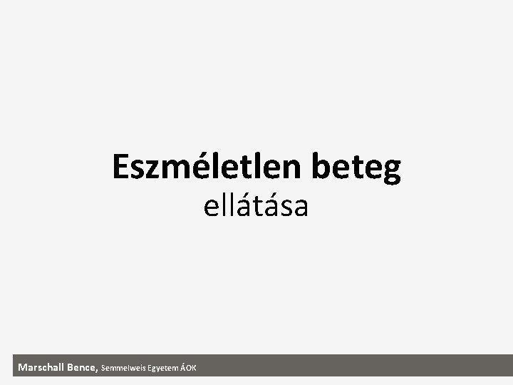 Eszmletlen beteg elltsa Marschall Bence Semmelweis Egyetem OK