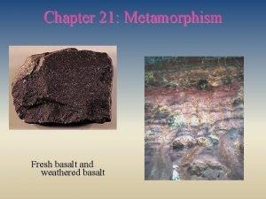 Chapter 21 Metamorphism Fresh basalt and weathered basalt