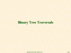 Binary Tree Traversals Copyright 2007 by M S