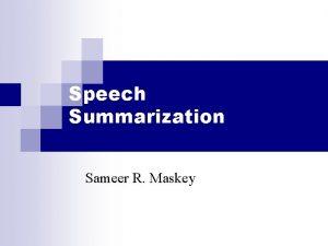 Speech Summarization Sameer R Maskey Summarization n the