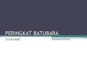 PERINGKAT BATUBARA Coal rank Peringkat batubara coal rank