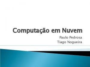 Computao em Nuvem Paulo Pedrosa Tiago Nogueira Definio