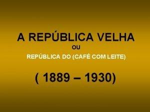 A REPBLICA VELHA OU REPBLICA DO CAF COM